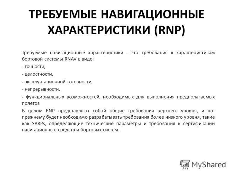 ТРЕБУЕМЫЕ НАВИГАЦИОННЫЕ ХАРАКТЕРИСТИКИ (RNP) Требуемые навигационные характеристики - это требования к характеристикам бортовой системы RNAV в виде: - точности, - целостности, - эксплуатационной готовности, - непрерывности, - функциональных возможнос
