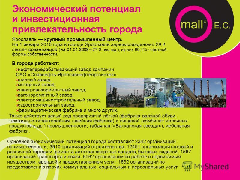 Ярославль крупный промышленный центр. На 1 января 2010 года в городе Ярославле зарегистрировано 29,4 тысяч организаций (на 01.01.2009 – 27,0 тыс. ед.), из них 90,1% - частной формы собственности. В городе работают: Основной экономический потенциал го