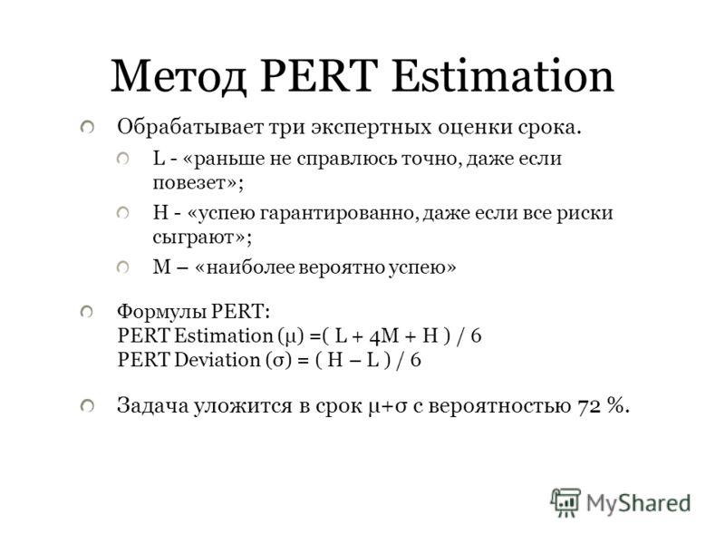 Метод PERT Estimation Обрабатывает три экспертных оценки срока. L - «раньше не справлюсь точно, даже если повезет»; H - «успею гарантированно, даже если все риски сыграют»; M – «наиболее вероятно успею» Формулы PERT: PERT Estimation (μ) =( L + 4M + H