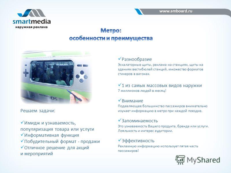 www.smboard.ru www.smboard.ru наружная реклама Разнообразие Эскалаторные щиты, реклама на станциях, щиты на зданиях вестибюлей станций, множество форматов стикеров в вагонах. 1 из самых массовых видов наружки 7 миллионов людей в месяц! Внимание Подав