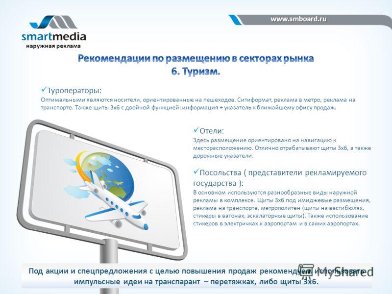 www.smboard.ru www.smboard.ru наружная реклама Туроператоры: Оптимальными являются носители, ориентированные на пешеходов. Ситиформат, реклама в метро, реклама на транспорте. Также щиты 3х6 с двойной функцией: информация + указатель к ближайшему офис