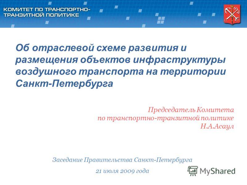 Председатель Комитета по транспортно-транзитной политике Н.А.Асаул Заседание Правительства Санкт-Петербурга 21 июля 2009 года Об отраслевой схеме развития и размещения объектов инфраструктуры воздушного транспорта на территории Санкт-Петербурга