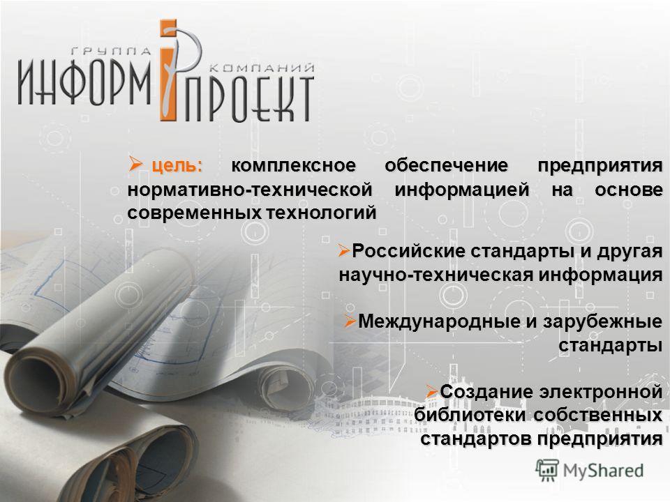 цель: комплексное обеспечение предприятия нормативно-технической информацией на основе современных технологий цель: комплексное обеспечение предприятия нормативно-технической информацией на основе современных технологий Российские стандарты и другая