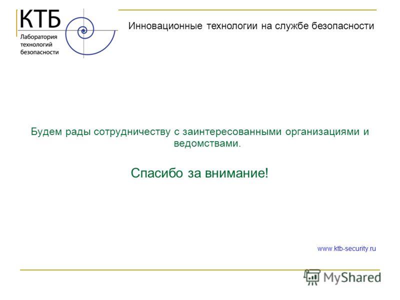 Будем рады сотрудничеству с заинтересованными организациями и ведомствами. Спасибо за внимание! www.ktb-security.ru Инновационные технологии на службе безопасности