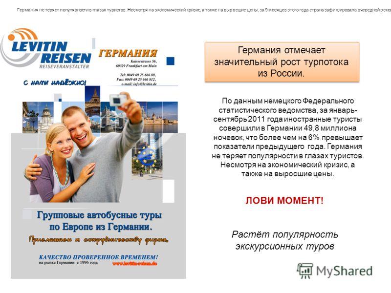 Растёт популярность экскурсионных туров Германия отмечает значительный рост турпотока из России. ЛОВИ МОМЕНТ! Германия не теряет популярности в глазах туристов. Несмотря на экономический кризис, а также на выросшие цены, за 9 месяцев этого года стран