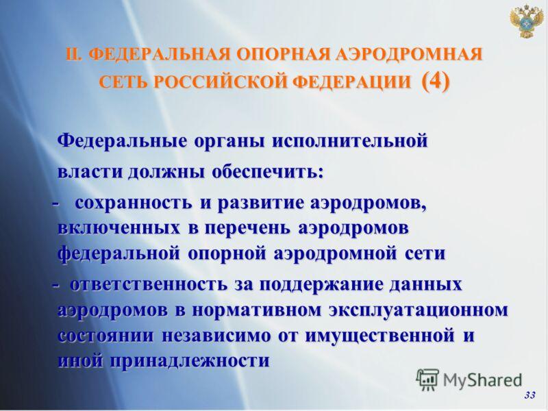 33 II. ФЕДЕРАЛЬНАЯ ОПОРНАЯ АЭРОДРОМНАЯ СЕТЬ РОССИЙСКОЙ ФЕДЕРАЦИИ (4) Федеральные органы исполнительной власти должны обеспечить: власти должны обеспечить: - сохранность и развитие аэродромов, включенных в перечень аэродромов федеральной опорной аэрод
