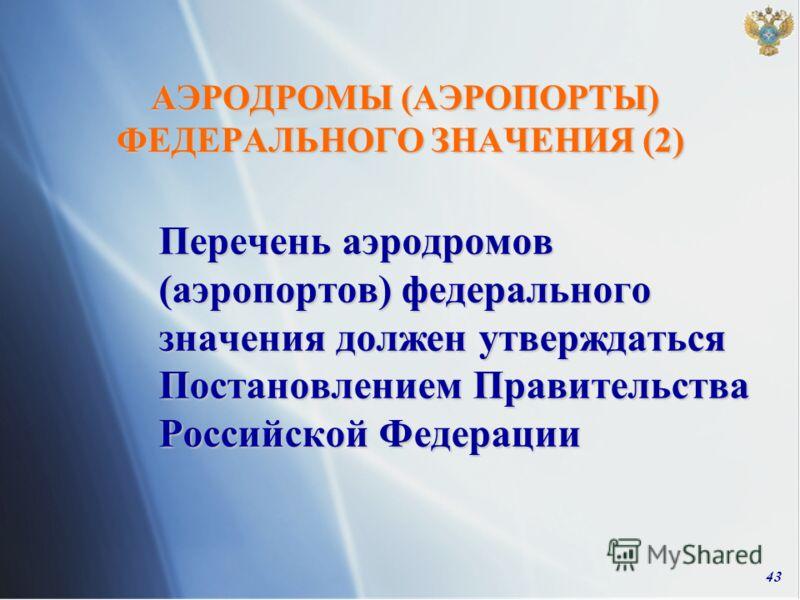43 АЭРОДРОМЫ (АЭРОПОРТЫ) ФЕДЕРАЛЬНОГО ЗНАЧЕНИЯ (2) АЭРОДРОМЫ (АЭРОПОРТЫ) ФЕДЕРАЛЬНОГО ЗНАЧЕНИЯ (2) Перечень аэродромов (аэропортов) федерального значения должен утверждаться Постановлением Правительства Российской Федерации