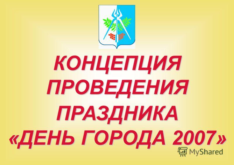 КОНЦЕПЦИЯ ПРОВЕДЕНИЯ ПРАЗДНИКА «ДЕНЬ ГОРОДА 2007»