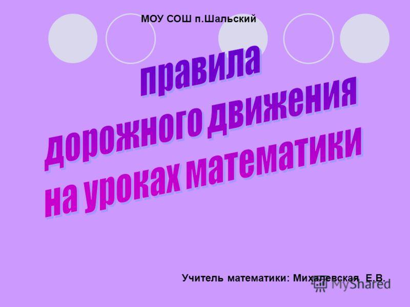 Учитель математики: Михалевская Е.В. МОУ СОШ п.Шальский