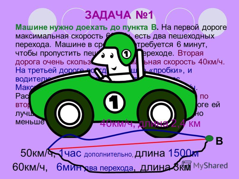 ЗАДАЧА 1 Машине нужно доехать до пункта В. На первой дороге максимальная скорость 60км/ч, есть два пешеходных перехода. Машине в среднем потребуется 6 минут, чтобы пропустить пешеходов на переходе. Вторая дорога очень скользкая, максимальная скорость