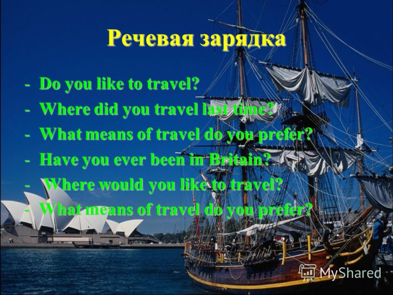 Речевая зарядка -Do you like to travel? -Where did you travel last time? -What means of travel do you prefer? -Have you ever been in Britain? - Where would you like to travel? -What means of travel do you prefer?