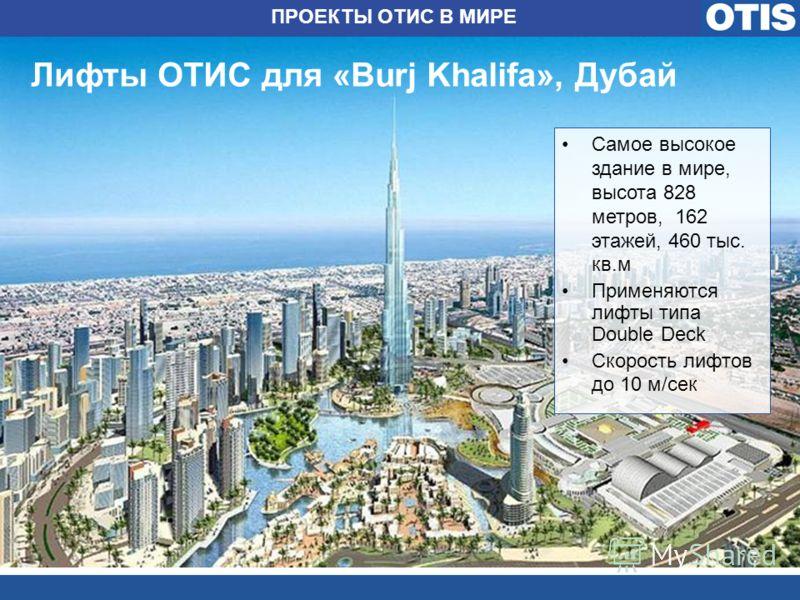 Лифты ОТИС для «Burj Khalifa», Дубай Самое высокое здание в мире, высота 828 метров, 162 этажей, 460 тыс. кв.м Применяются лифты типа Double Deck Скорость лифтов до 10 м/сек ПРОЕКТЫ ОТИС В МИРЕ