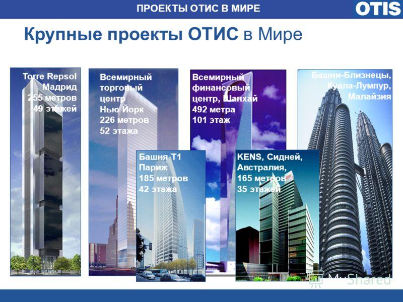 Крупные проекты ОТИС в Мире Torre Repsol Мадрид 255 метров 49 этажей Всемирный финансовый центр, Шанхай 492 метра 101 этаж Башня T1 Париж 185 метров 42 этажа KENS, Сидней, Австралия, 165 метров 35 этажей Всемирный торговый центр Нью Йорк 226 метров 5