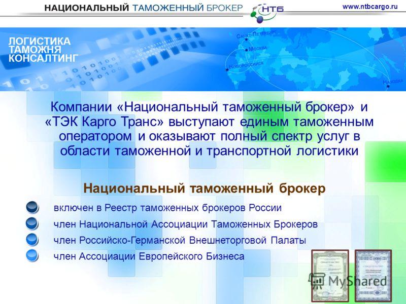 Компании «Национальный таможенный брокер» и «ТЭК Карго Транс» выступают единым таможенным оператором и оказывают полный спектр услуг в области таможенной и транспортной логистики www.ntbcargo.ru Национальный таможенный брокер включен в Реестр таможен