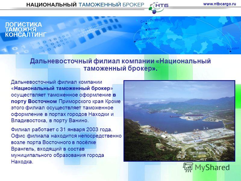 www.ntbcargo.ru Дальневосточный филиал компании «Национальный таможенный брокер». Дальневосточный филиал компании «Национальный таможенный брокер» осуществляет таможенное оформление в порту Восточном Приморского края Кроме этого филиал осуществляет т