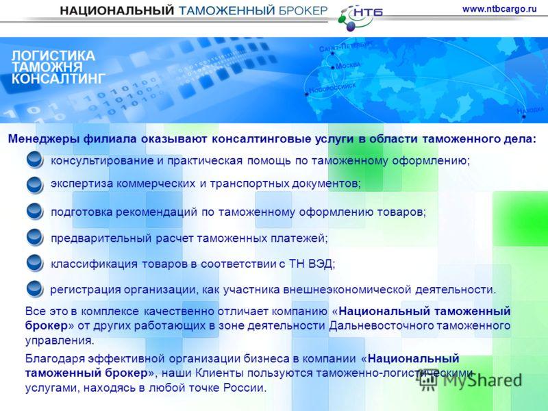 www.ntbcargo.ru Менеджеры филиала оказывают консалтинговые услуги в области таможенного дела: консультирование и практическая помощь по таможенному оформлению; экспертиза коммерческих и транспортных документов; подготовка рекомендаций по таможенному
