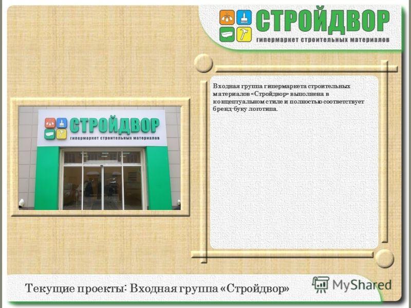 Текущие проекты: Входная группа «Стройдвор» Входная группа гипермаркета строительных материалов «Стройдвор» выполнена в концептуальном стиле и полностью соответствует бренд-буку логотипа.