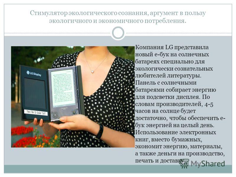 Стимулятор экологического сознания, аргумент в пользу экологичного и экономичного потребления. Компания LG представила новый е-бук на солнечных батареях специально для экологически сознательных любителей литературы. Панель с солнечными батареями соби