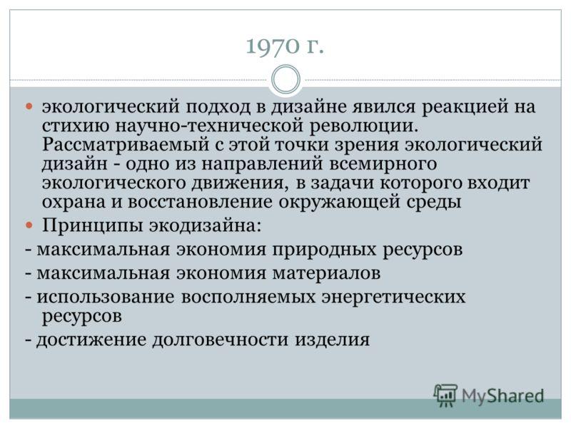 1970 г. экологический подход в дизайне явился реакцией на стихию научно-технической революции. Рассматриваемый с этой точки зрения экологический дизайн - одно из направлений всемирного экологического движения, в задачи которого входит охрана и восста