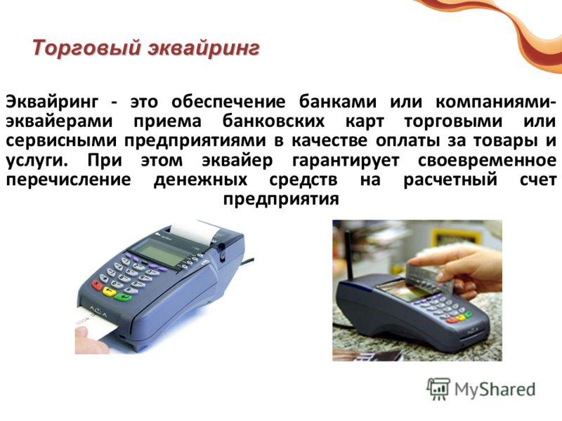 Торговый эквайринг Эквайринг - это обеспечение банками или компаниями- эквайерами приема банковских карт торговыми или сервисными предприятиями в качестве оплаты за товары и услуги. При этом эквайер гарантирует своевременное перечисление денежных сре