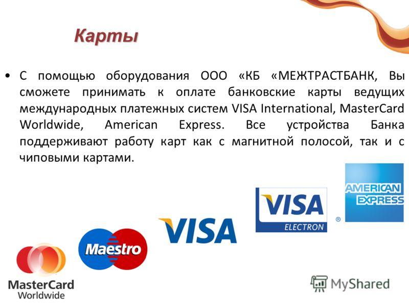 Карты С помощью оборудования ООО «КБ «МЕЖТРАСТБАНК, Вы сможете принимать к оплате банковские карты ведущих международных платежных систем VISA International, MasterCard Worldwide, American Express. Все устройства Банка поддерживают работу карт как с