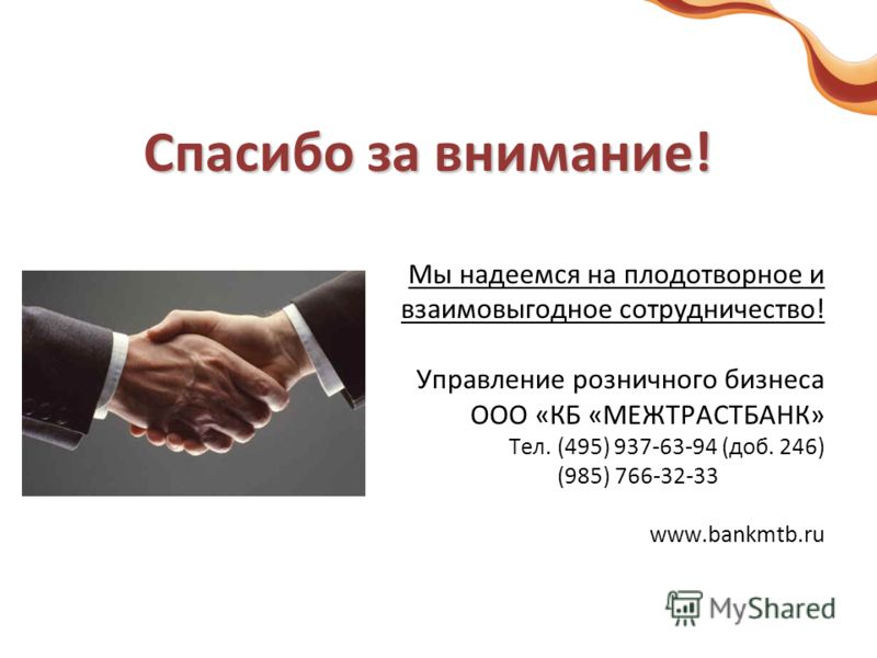 Спасибо за внимание! Мы надеемся на плодотворное и взаимовыгодное сотрудничество! Управление розничного бизнеса ООО «КБ «МЕЖТРАСТБАНК» Тел. (495) 937-63-94 (доб. 246) (985) 766-32-33 www.bankmtb.ru