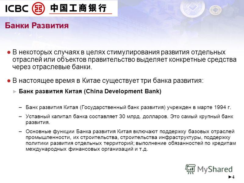 4 В некоторых случаях в целях стимулирования развития отдельных отраслей или объектов правительство выделяет конкретные средства через отраслевые банки. В настоящее время в Китае существует три банка развития: Банк развития Китая (China Development B
