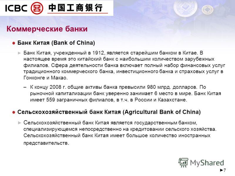 7 Коммерческие банки Банк Китая (Bank of China) Банк Китая, учрежденный в 1912, является старейшим банком в Китае. В настоящее время это китайский банк с наибольшим количеством зарубежных филиалов. Сфера деятельности банка включает полный набор финан