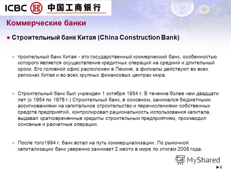 8 Коммерческие банки Строительный банк Китая (China Construction Bank) троительный банк Китая - это государственный коммерческий банк, особенностью которого является осуществление кредитных операций на средний и длительный сроки. Его головной офис ра