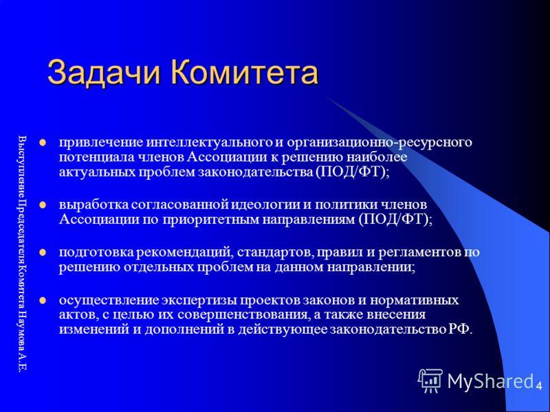 Выступление Председателя Комитета Наумова А.Е. 4 Задачи Комитета привлечение интеллектуального и организационно-ресурсного потенциала членов Ассоциации к решению наиболее актуальных проблем законодательства (ПОД/ФТ); выработка согласованной идеологии