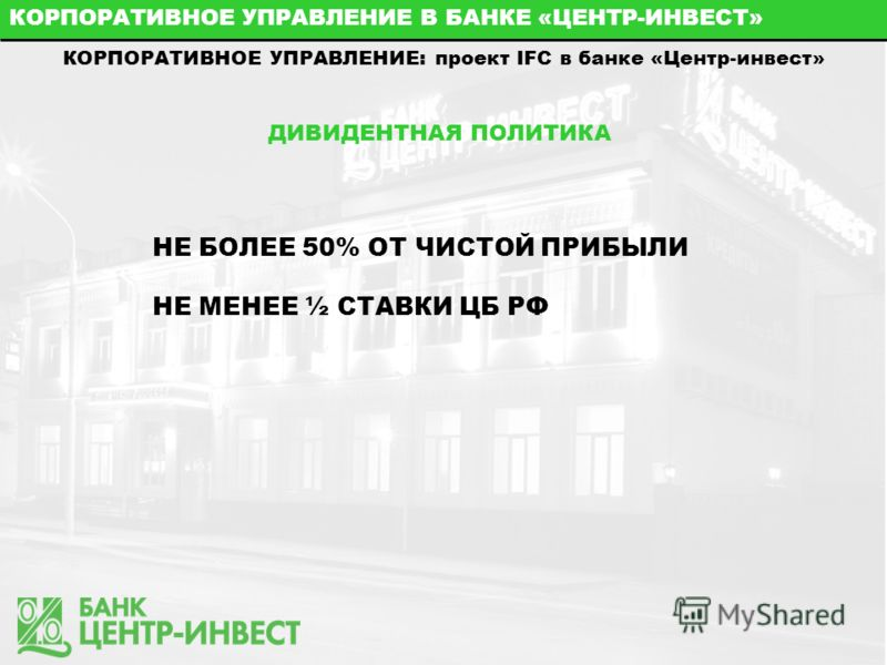КОРПОРАТИВНОЕ УПРАВЛЕНИЕ В БАНКЕ «ЦЕНТР-ИНВЕСТ» КОРПОРАТИВНОЕ УПРАВЛЕНИЕ: проект IFC в банке «Центр-инвест» ДИВИДЕНТНАЯ ПОЛИТИКА НЕ БОЛЕЕ 50% ОТ ЧИСТОЙ ПРИБЫЛИ НЕ МЕНЕЕ ½ СТАВКИ ЦБ РФ