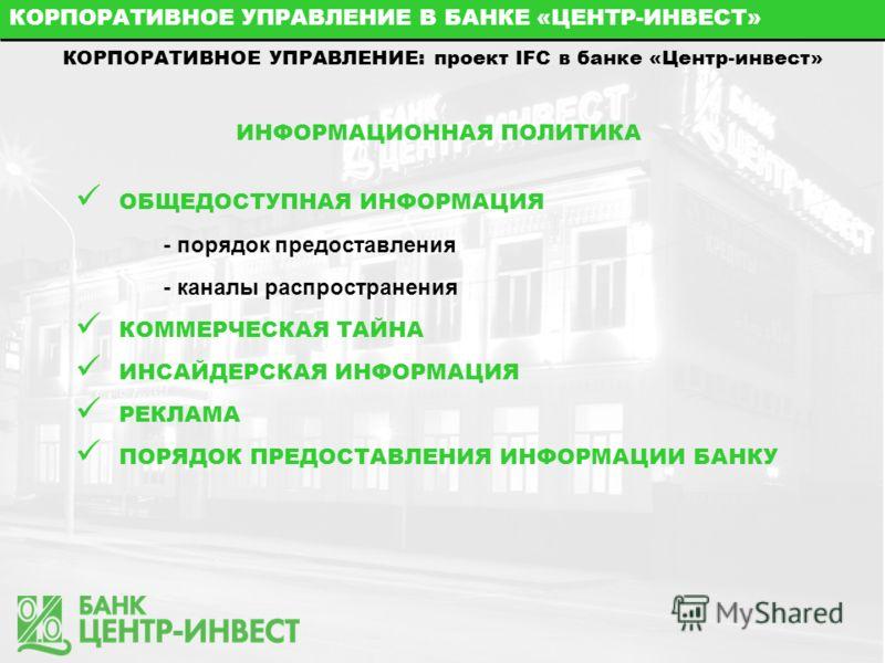 КОРПОРАТИВНОЕ УПРАВЛЕНИЕ В БАНКЕ «ЦЕНТР-ИНВЕСТ» КОРПОРАТИВНОЕ УПРАВЛЕНИЕ: проект IFC в банке «Центр-инвест» ИНФОРМАЦИОННАЯ ПОЛИТИКА ОБЩЕДОСТУПНАЯ ИНФОРМАЦИЯ - порядок предоставления - каналы распространения КОММЕРЧЕСКАЯ ТАЙНА ИНСАЙДЕРСКАЯ ИНФОРМАЦИЯ