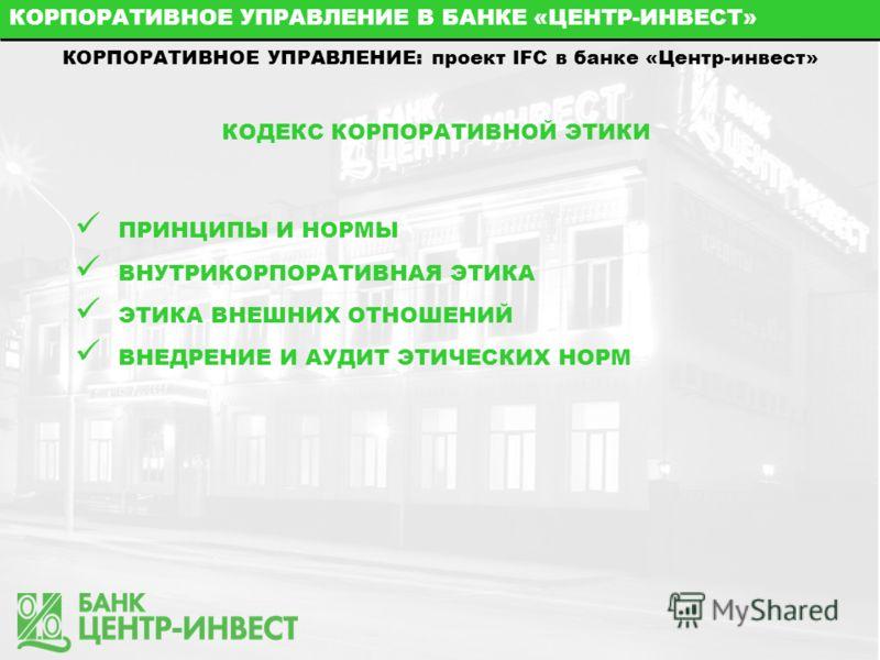КОРПОРАТИВНОЕ УПРАВЛЕНИЕ В БАНКЕ «ЦЕНТР-ИНВЕСТ» КОРПОРАТИВНОЕ УПРАВЛЕНИЕ: проект IFC в банке «Центр-инвест» КОДЕКС КОРПОРАТИВНОЙ ЭТИКИ ПРИНЦИПЫ И НОРМЫ ВНУТРИКОРПОРАТИВНАЯ ЭТИКА ЭТИКА ВНЕШНИХ ОТНОШЕНИЙ ВНЕДРЕНИЕ И АУДИТ ЭТИЧЕСКИХ НОРМ
