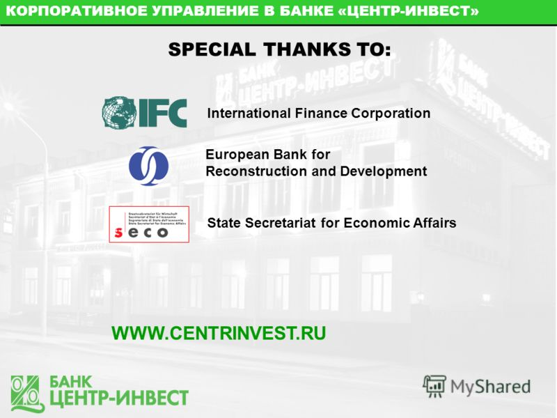 КОРПОРАТИВНОЕ УПРАВЛЕНИЕ В БАНКЕ «ЦЕНТР-ИНВЕСТ» SPECIAL THANKS TO: International Finance Corporation European Bank for Reconstruction and Development State Secretariat for Economic Affairs WWW.CENTRINVEST.RU