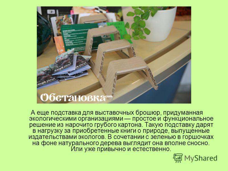 А еще подставка для выставочных брошюр, придуманная экологическими организациями простое и функциональное решение из нарочито грубого картона. Такую подставку дарят в нагрузку за приобретенные книги о природе, выпущенные издательствами экологов. В со