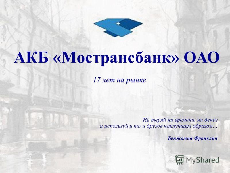 17 лет на рынке АКБ «Мострансбанк» ОАО Не теряй ни времени, ни денег и используй и то и другое наилучшим образом… Бенжамин Франклин