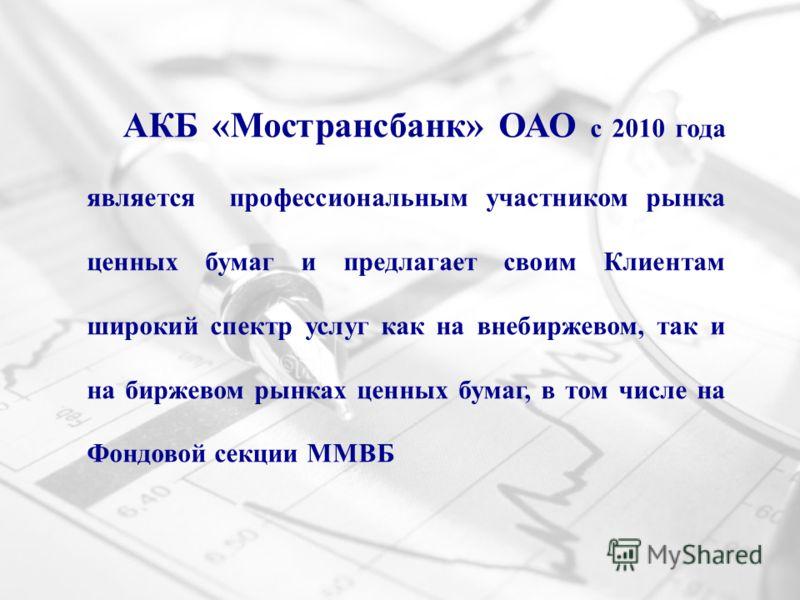 АКБ «Мострансбанк» ОАО с 2010 года является профессиональным участником рынка ценных бумаг и предлагает своим Клиентам широкий спектр услуг как на внебиржевом, так и на биржевом рынках ценных бумаг, в том числе на Фондовой секции ММВБ