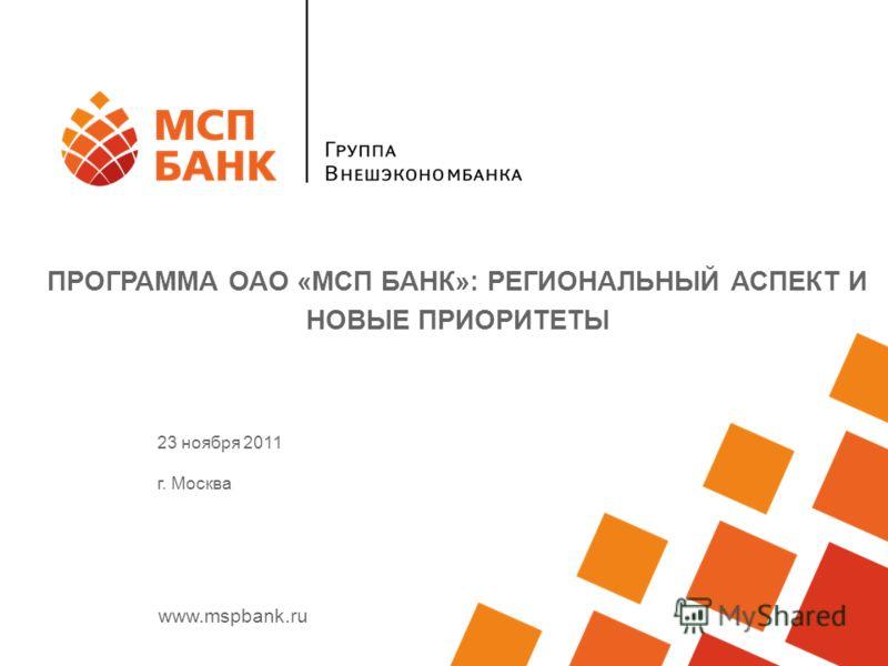 www.mspbank.ru ПРОГРАММА ОАО «МСП БАНК»: РЕГИОНАЛЬНЫЙ АСПЕКТ И НОВЫЕ ПРИОРИТЕТЫ 23 ноября 2011 г. Москва