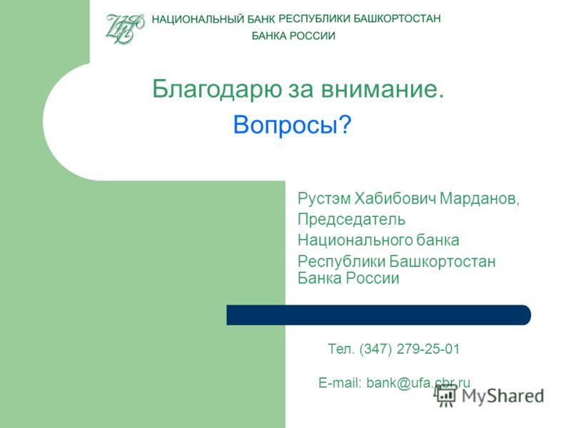 Благодарю за внимание. Вопросы? Рустэм Хабибович Марданов, Председатель Национального банка Республики Башкортостан Банка России Тел. (347) 279-25-01 E-mail: bank@ufa.cbr.ru