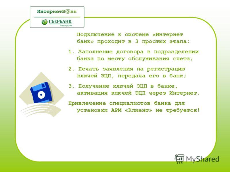 Подключение к системе «Интернет банк» проходит в 3 простых этапа: 1. Заполнение договора в подразделении банка по месту обслуживания счета; 2. Печать заявления на регистрацию ключей ЭЦП, передача его в банк; 3. Получение ключей ЭЦП в банке, активация