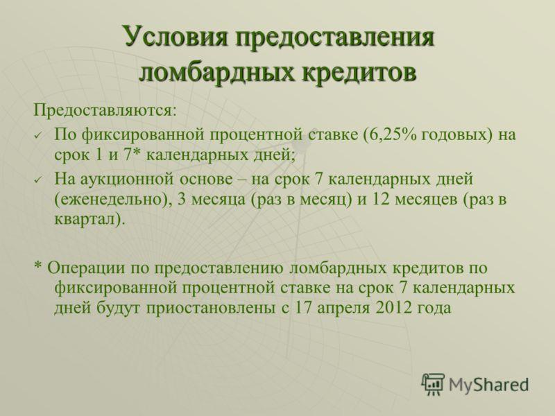Условия предоставления ломбардных кредитов Предоставляются: По фиксированной процентной ставке (6,25% годовых) на срок 1 и 7* календарных дней; На аукционной основе – на срок 7 календарных дней (еженедельно), 3 месяца (раз в месяц) и 12 месяцев (раз
