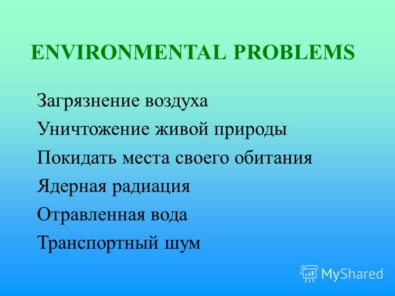 ENVIRONMENTAL PROBLEMS Загрязнение воздуха Уничтожение живой природы Покидать места своего обитания Ядерная радиация Отравленная вода Транспортный шум