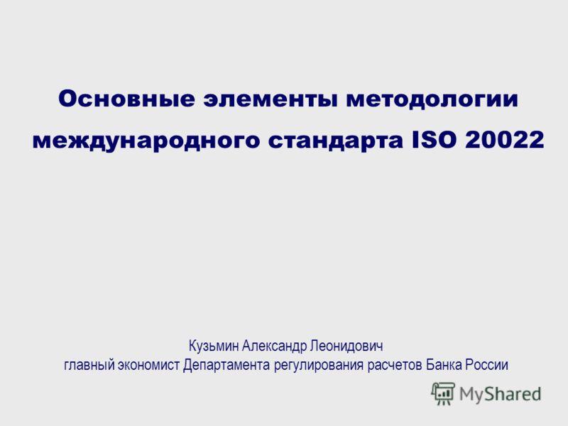 Основные элементы методологии международного стандарта ISO 20022 Кузьмин Александр Леонидович главный экономист Департамента регулирования расчетов Банка России