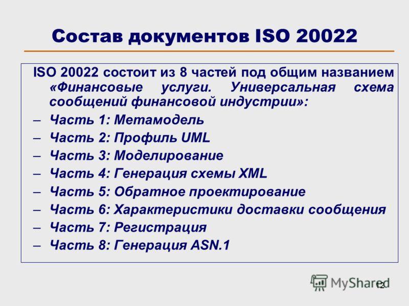 12 ISO 20022 состоит из 8 частей под общим названием «Финансовые услуги. Универсальная схема сообщений финансовой индустрии»: –Часть 1: Метамодель –Часть 2: Профиль UML –Часть 3: Моделирование –Часть 4: Генерация схемы XML –Часть 5: Обратное проектир
