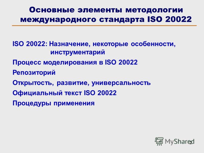 2 Основные элементы методологии международного стандарта ISO 20022 ISO 20022: Назначение, некоторые особенности, инструментарий Процесс моделирования в ISO 20022 Репозиторий Открытость, развитие, универсальность Официальный текст ISO 20022 Процедуры