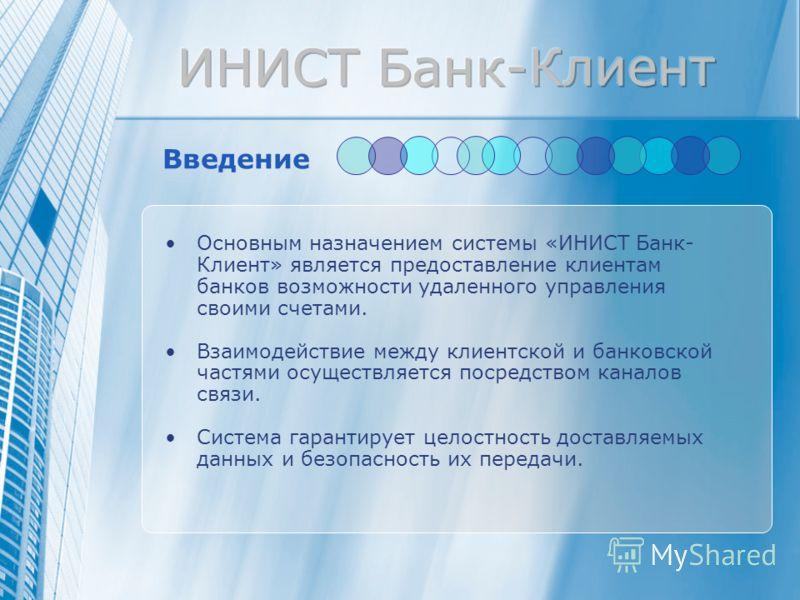 Введение Основным назначением системы «ИНИСТ Банк- Клиент» является предоставление клиентам банков возможности удаленного управления своими счетами. Взаимодействие между клиентской и банковской частями осуществляется посредством каналов связи. Систем