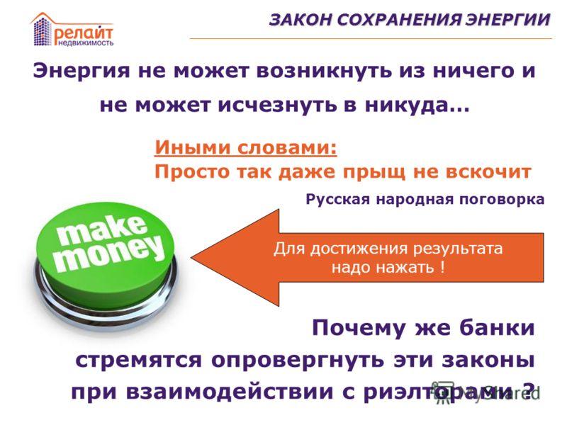 ЗАКОН СОХРАНЕНИЯ ЭНЕРГИИ Энергия не может возникнуть из ничего и не может исчезнуть в никуда… Почему же банки стремятся опровергнуть эти законы при взаимодействии с риэлторами ? Иными словами: Просто так даже прыщ не вскочит Русская народная поговорк