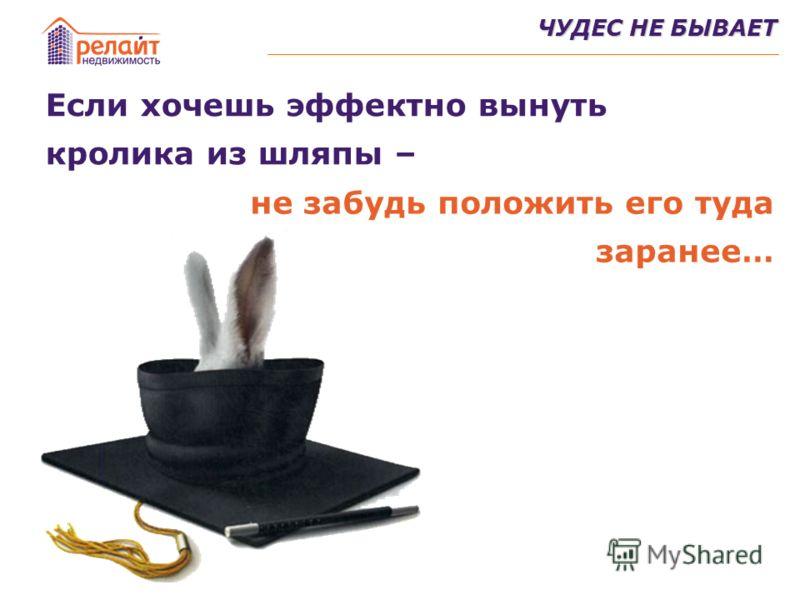 ЧУДЕС НЕ БЫВАЕТ Если хочешь эффектно вынуть кролика из шляпы – не забудь положить его туда заранее…