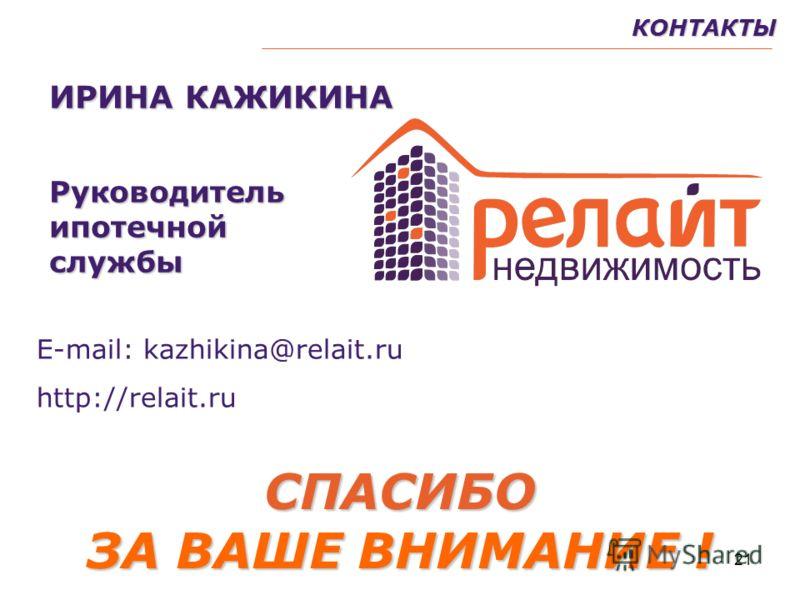 21КОНТАКТЫСПАСИБО ЗА ВАШЕ ВНИМАНИЕ ! ИРИНА КАЖИКИНА Руководительипотечнойслужбы Е-mail: kazhikina@relait.ru http://relait.ru
