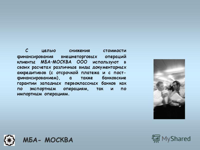 С целью снижения стоимости финансирования внешнеторговых операций клиенты МБА–МОСКВА ООО используют в своих расчетах различные виды документарных аккредитивов (с отсрочкой платежа и с пост- финансированием), а также банковские гарантии западных перво